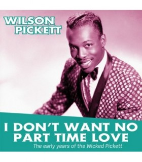 I Don't Want no Part Time Love. The Early Years Of Wilson PICKETT
